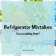 Are You Making These Refrigerator Mistakes?